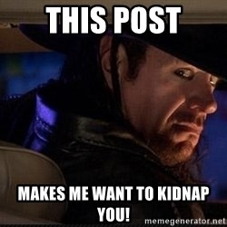The Undertaker - This post Makes me want to kidnap you!