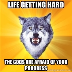 Courage Wolf - Life getting hard the Gods are AFRAID of your progress