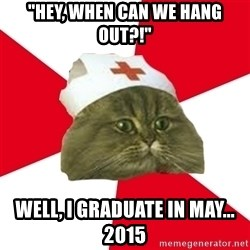 "Nursing Student Cat - ""Hey, when can we hang out?!"" Well, I graduate in May... 2015"