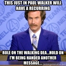 Ron Burgandy11 - This just in paul walker will have a recurring  role on the walking dea...Hold on i'm being handed another message....