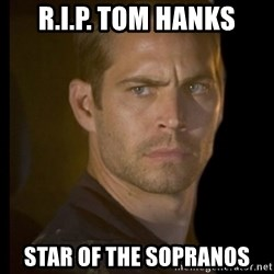 paul walker - R.I.P. TOM HANKS sTAR OF THE SOPRANOS