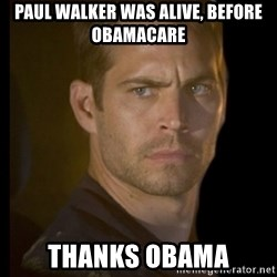 paul walker - paul walker was alive, before obamacare thanks obama