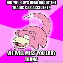 Slowpokememe - Did you guys hear about the tragic car accident? we will miss you Lady Diana