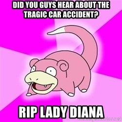 Slowpokememe - did you guys hear about the tragic car accident? rip lady diana