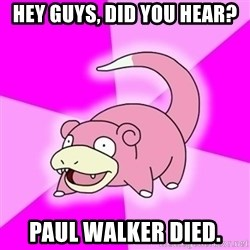 Slowpokememe - Hey guys, did you hear? Paul walker died.