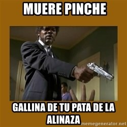 say what one more time -  muere pinche gallina de tu pata de la alinaza