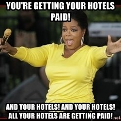 Overly-Excited Oprah!!!  - You're getting your hotels paid! and your hotels! and your hotels! all your hotels are getting paid!