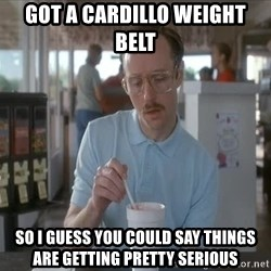 things are getting serious - got a cardillo weight belt so i guess you could say things are getting pretty serious