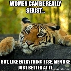 Confession Tiger - women can be really sexist... but, like everything else, men are just better at it.