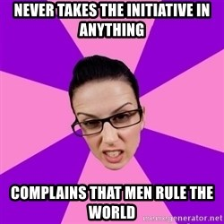 Privilege Denying Feminist - never takes the initiative in anything complains that men rule the world