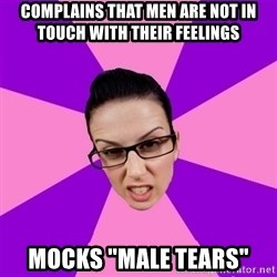 """Privilege Denying Feminist - complains that Men are not in touch with their feelings mocks """"Male tears"""""""