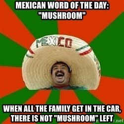 "Successful Mexican - Mexican word of the day: ""Mushroom"" when all the family get in the car, there is not ""mushroom"" left"