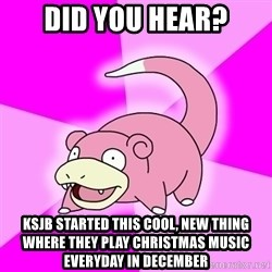 Slowpoke - Did you hear? ksjb started this cool, new thing where they play christmas music everyday in december