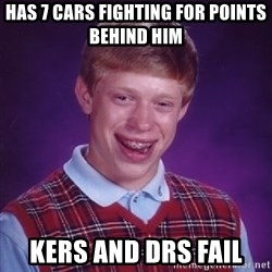 Bad Luck Brian - has 7 cars fighting for points behind him kers and drs fail