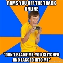 "Annoying Gamer Kid - rams you off the track online ""don't blame me, you glitched and lagged into me"""