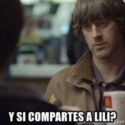 nah you're alright -  y si compartes a lili?