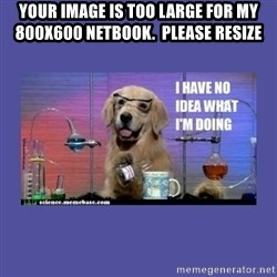 I don't know what i'm doing! dog - Your image is too large for my 800x600 netbook.  please resize
