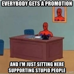 Spider-Man Desk - everybody gets a promotion and i'm just sitting here supporting stupid people