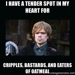 Peter Dinklage - I have a tender spot in my heart for cripples, bastards, and eaters of oatmeal