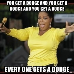 Overly-Excited Oprah!!!  - you get a dodge and you get a dodge and you get a dodge  every one gets a dodge