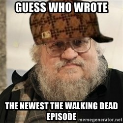 Scumbag George R. R. Martin - Guess Who wrote  The newest the walking dead episode