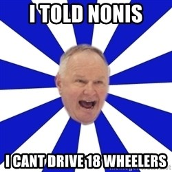 Crafty Randy - I told nonis i cant drive 18 wheelers
