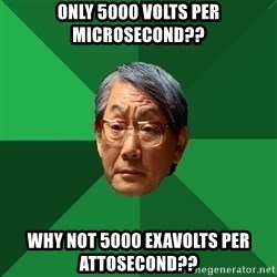 High Expectations Asian Father - only 5000 volts per microsecond?? why not 5000 exavolts per attosecond??