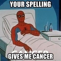 Cancer Spiderman - Your spelling gives me cancer