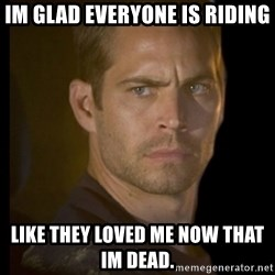 paul walker - Im Glad everyone is riding Like they loved me now that im dead.