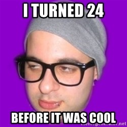 Irony Hipster - I turned 24 Before it was cool