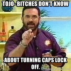 Badass Billy Mays - TOJO- BITCHES DON'T KNOW ABOUT TURNING CAPS LOCK OFF.