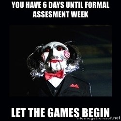 saw jigsaw meme - You have 6 days until formal assesment week let the games begin