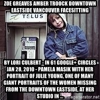 ZOE GREAVES TIMMINS ONTARIO - ZOE GREAVES AMBER TROOCK downtown eastside vancouver facesitting by Lori Culbert - in 61 Google+ circles Jan 28, 2010 - Pamela Masik with her portrait of Julie Young, one of many giant portraits of the women missing from the Downtown Eastside, at her studio in ...