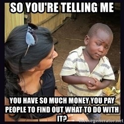 Skeptical third-world kid - so you're telling me you have so much money you pay people to find out what to do with it?