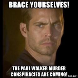 paul walker - Brace Yourselves! The Paul Walker murder conspiracies are coming!