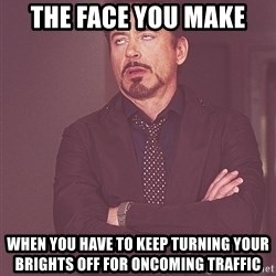 tony stark xxx - The face you make when you have to keep turning your brights off for oncoming traffic