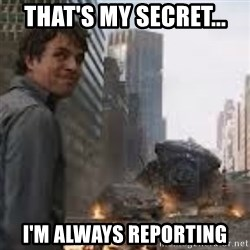 Secretive Hulk - That's my secret... I'm always reporting
