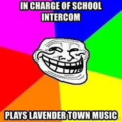 Trollface - in charge of school intercom plays lavender town music