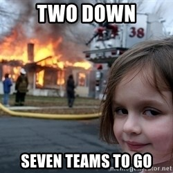 Disaster Girl - Two down Seven teams to go