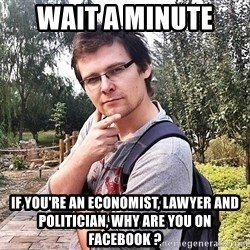 Merry Jerry - wait a minute  if you're an ECONOMIST, lawyer and politician, why are you on facebook ?