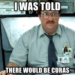 Milton Office Space - I WAS TOLD THERE WOULD BE CURAS