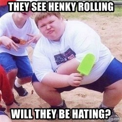 they see me rollin - They see Henky rolling will they be hating?