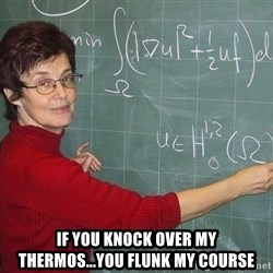 drunk Teacher -  if you knock over my thermos...you flunk my course