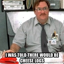 milton -  i was told there would be cheese logs
