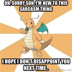 Dragonite Dad - Oh, sorry son. i'm new to this sarcasm thing I hope i don't disappoint you next time..