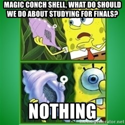 All Hail The Magic Conch - magic conch shell, what do should we do about studying for finals? nothing