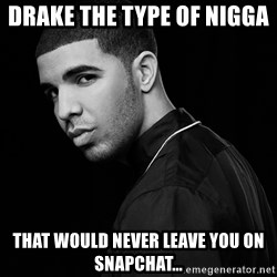 Drake quotes - Drake the type of nigga  THAT WOULD NEVER LEAVE YOU On snapchat…