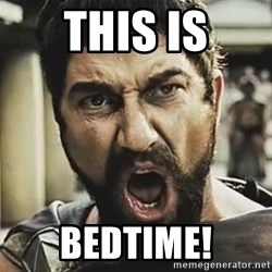 This Is Sparta Leonidas - THIS IS BEDTIME!