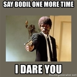 doble dare you  - SAY BODIL ONE MORE TIME I DARE YOU