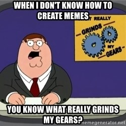 What really grinds my gears - when i don't know how to create memes You know what really grinds my gears?